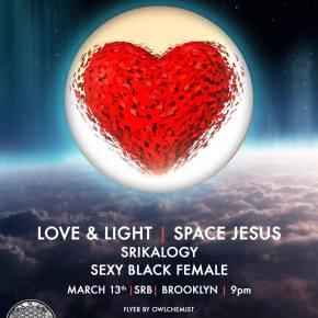 Love & Light @ SRB Brooklyn w/ Space Jesus, Sexy Black Female & SriKaloGY [Thurs. 03.07–21+]